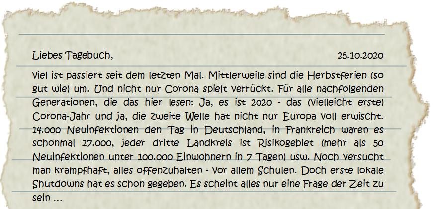 Liebes Tagebuch, 25.10.2020 viel ist passiert seit dem letzten Mal. Mittlerweile sind die Herbstferien (so gut wie) um. Und nicht nur Corona spielt verrückt. Für alle nachfolgenden Generationen, die das hier lesen: Ja, es ist 2020 - das (vielleicht erste) Corona-Jahr und ja, die zweite Welle hat nicht nur Europa voll erwischt. 14.000 Neuinfektionen den Tag in Deutschland, in Frankreich waren es schonmal 27.000, jeder dritte Landkreis ist Risikogebiet (mehr als 50 Neuinfektionen unter 100.000 Einwohnern in 7 Tagen) usw. Noch versucht man krampfhaft, alles offenzuhalten - vor allem Schulen. Doch erste lokale Shutdowns hat es schon gegeben. Es scheint alles nur eine Frage der Zeit zu sein …